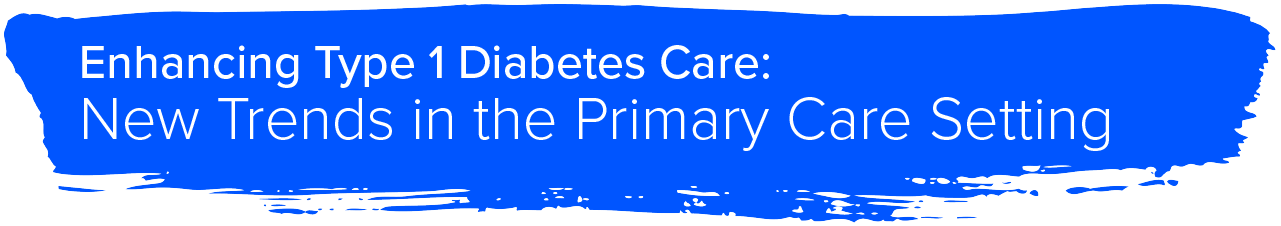 Enhancing Type 1 Diabetes Care: New Trends in the Primary Care Setting
